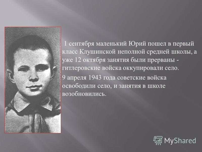 1 сентября маленький Юрий пошел в первый класс Клушинской неполной средней школы, а уже 12 октября занятия были прерваны - гитлеровские войска оккупировали село. 9 апреля 1943 года советские войска освободили село, и занятия в школе возобновились.