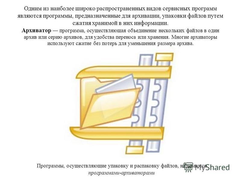 Одним из наиболее широко распространенных видов сервисных программ являются программы, предназначенные для архивации, упаковки файлов путем сжатия хранимой в них информации. Архиватор программа, осуществляющая объединение нескольких файлов в один арх