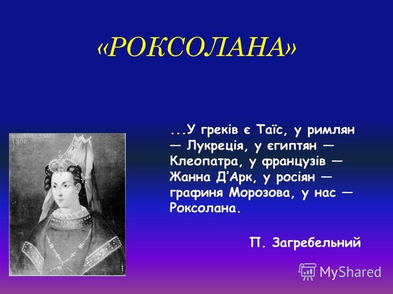 «РОКСОЛАНА»...У греків є Таїс, у римлян Лукреція, у єгиптян Клеопатра, у французів Жанна ДАрк, у росіян графиня Морозова, у нас Роксолана. П. Загребельний
