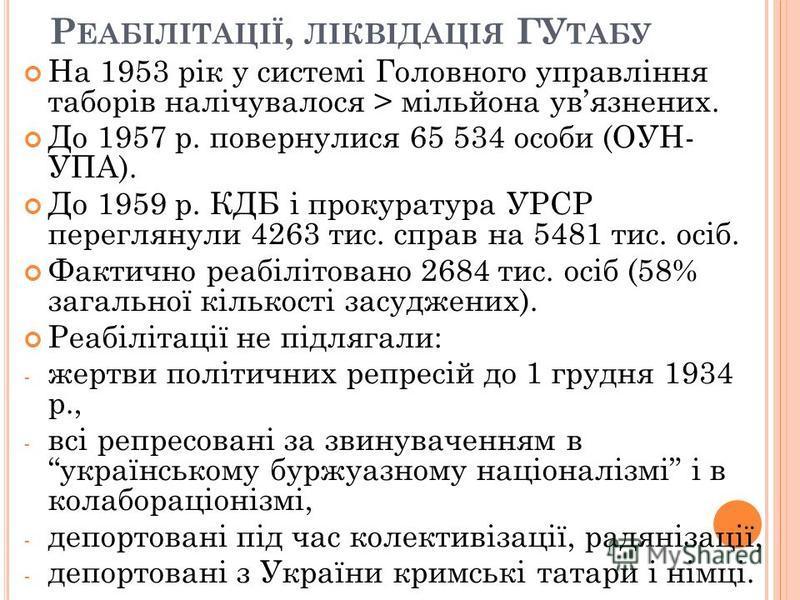Р ЕАБІЛІТАЦІЇ, ЛІКВІДАЦІЯ ГУ ТАБУ На 1953 рік у системі Головного управління таборів налічувалося > мільйона увязнених. До 1957 р. повернулися 65 534 особи (ОУН- УПА). До 1959 р. КДБ і прокуратура УРСР переглянули 4263 тис. справ на 5481 тис. осіб. Ф