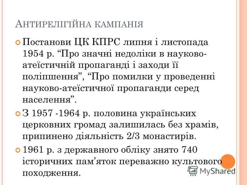 А НТИРЕЛІГІЙНА КАМПАНІЯ Постанови ЦК КПРС липня і листопада 1954 р. Про значні недоліки в науково- атеїстичній пропаганді і заходи її поліпшення, Про помилки у проведенні науково-атеїстичної пропаганди серед населення. З 1957 -1964 р. половина україн