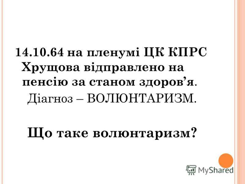 14.10.64 на пленумі ЦК КПРС Хрущова відправлено на пенсію за станом здоровя. Діагноз – ВОЛЮНТАРИЗМ. Що таке волюнтаризм?