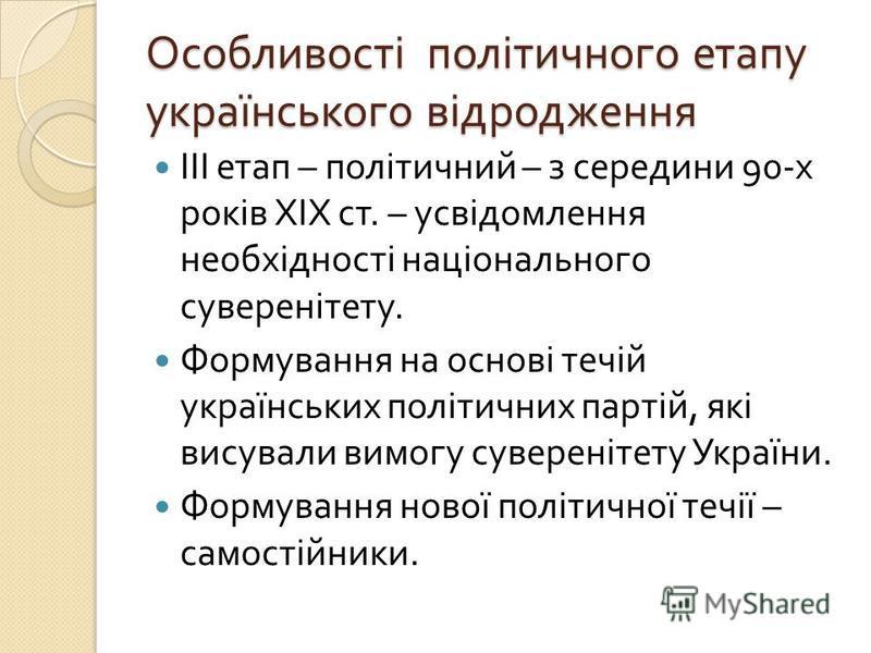 Особливості політичного етапу українського відродження ІІІ етап – політичний – з середини 90- х років ХІХ ст. – усвідомлення необхідності національного суверенітету. Формування на основі течій українських політичних партій, які висували вимогу сувере