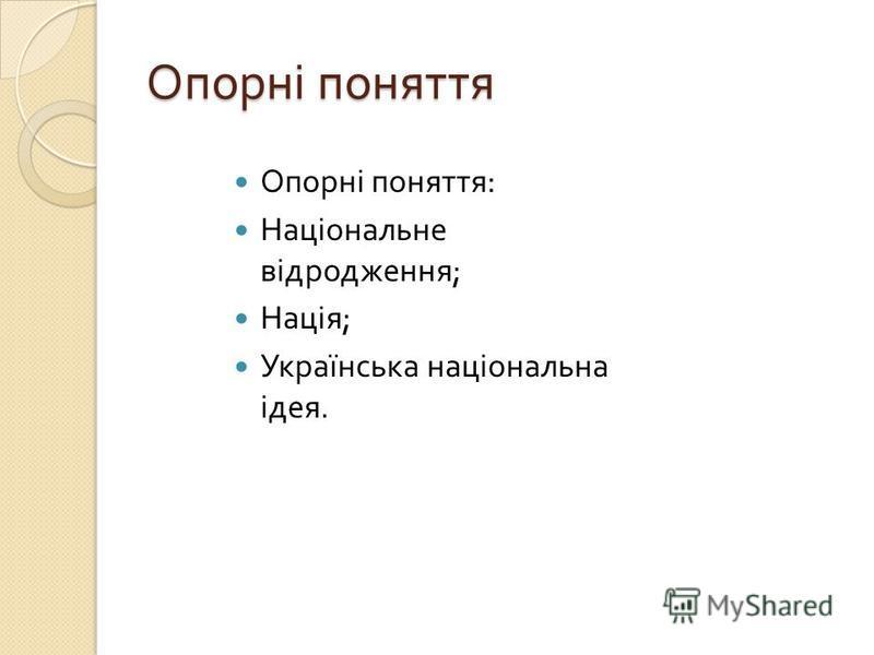 Опорні поняття Опорні поняття : Національне відродження ; Нація ; Українська національна ідея.