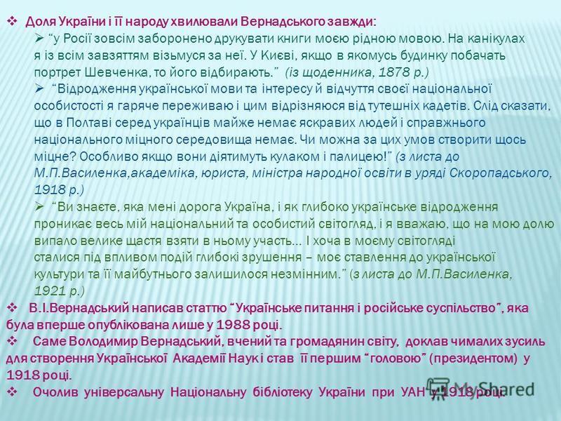 Доля України і її народу хвилювали Вернадського завжди: у Росії зовсім заборонено друкувати книги моєю рідною мовою. На канікулах я із всім завзяттям візьмуся за неї. У Києві, якщо в якомусь будинку побачать портрет Шевченка, то його відбирають. (із