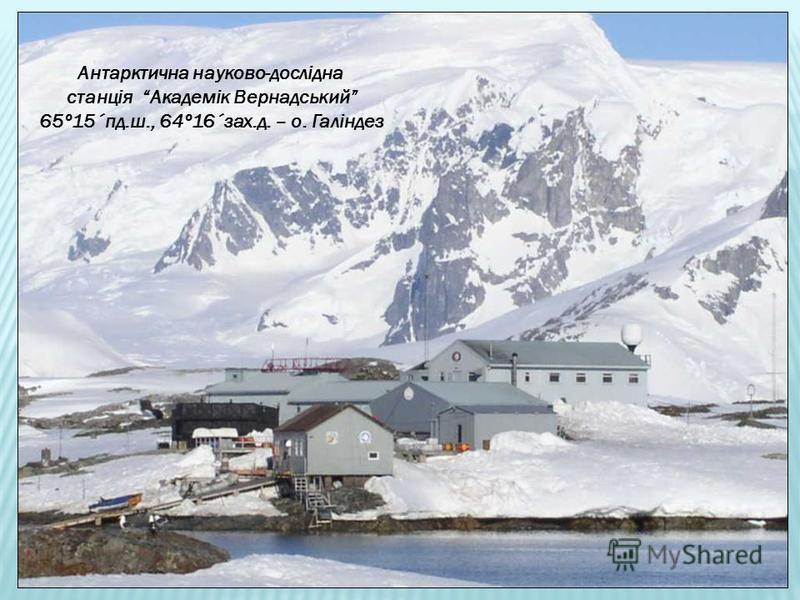 Антарктична науково-дослідна станція Академік Вернадський 65º15´пд.ш., 64º16´зах.д. – о. Галіндез