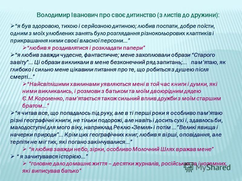 Володимир Іванович про своє дитинство (з листів до дружини): я був здоровою, тихою і серйозною дитиною; любив поспати, добре поїсти, одним з моїх улюблених занять було розглядання різнокольорових клаптиків і прикрашання ними своєї власної персони… лю