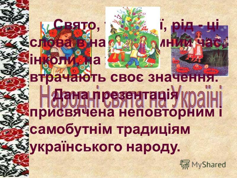 Свято, традиції, рід - ці слова в наш буремний час, інколи, на жаль, втрачають своє значення. Дана презентація присвячена неповторним і самобутнім традиціям українського народу.
