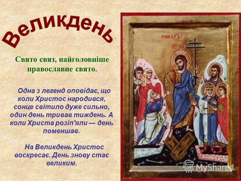 Свято свят, найголовніше православне свято. Одна з легенд оповідає, що коли Христос народився, сонце світило дуже сильно, один день тривав тиждень. А коли Христа розіп'яли день поменшав. На Великдень Христос воскресає. День знову стає великим.