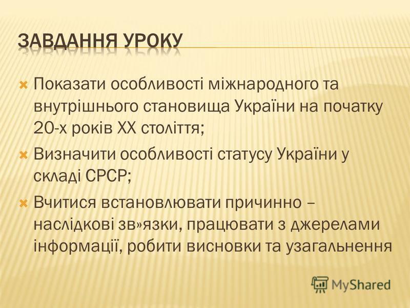 Показати особливості міжнародного та внутрішнього становища України на початку 20-х років ХХ століття; Визначити особливості статусу України у складі СРСР; Вчитися встановлювати причинно – наслідкові зв»язки, працювати з джерелами інформації, робити