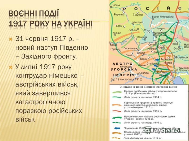 31 червня 1917 р. – новий наступ Південно – Західного фронту. У липні 1917 року контрудар німецько – австрійських військ, який завершився катастрофічною поразкою російських військ