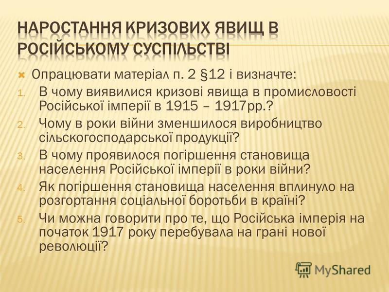 Опрацювати матеріал п. 2 §12 і визначте: 1. В чому виявилися кризові явища в промисловості Російської імперії в 1915 – 1917рр.? 2. Чому в роки війни зменшилося виробництво сільскогосподарської продукції? 3. В чому проявилося погіршення становища насе