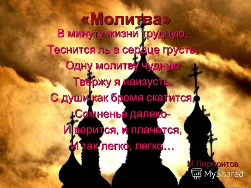 «Молитва» В минуту жизни трудную, Теснится ль в сердце грусть, Одну молитву чудную Твержу я наизусть. С души как бремя скатится, Сомненье далеко- И верится, и плачется, И так легко, легко… М.Лермонтов