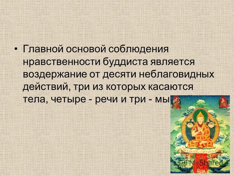 Главной основой соблюдения нравственности буддиста является воздержание от десяти неблаговидных действий, три из которых касаются тела, четыре - речи и три - мыслей.