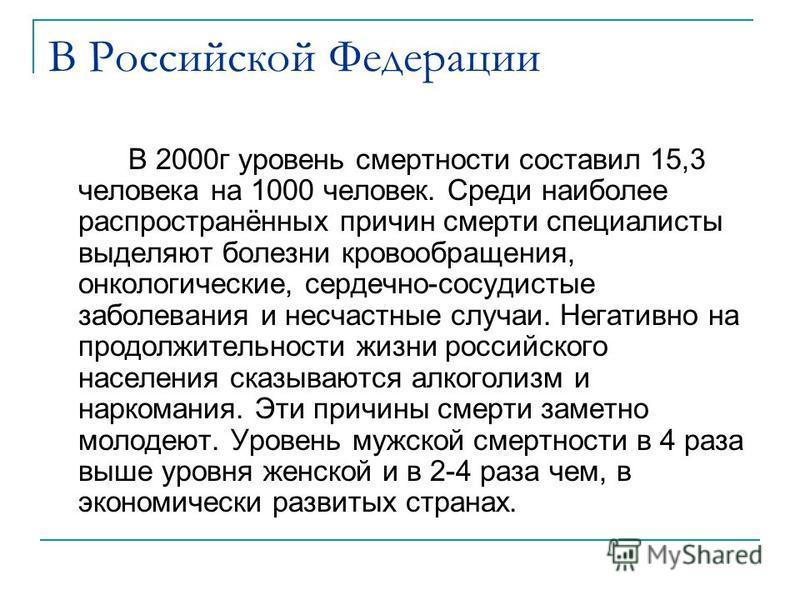 В Российской Федерации В 2000 г уровень смертности составил 15,3 человека на 1000 человек. Среди наиболее распространённых причин смерти специалисты выделяют болезни кровообращения, онкологические, сердечно-сосудистые заболевания и несчастные случаи.