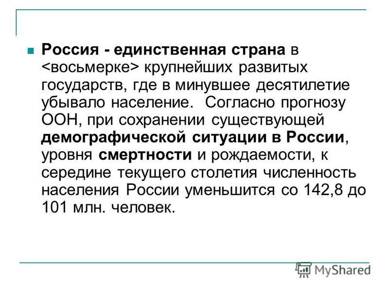 Россия - единственная страна в крупнейших развитых государств, где в минувшее десятилетие убывало население. Согласно прогнозу ООН, при сохранении существующей демографической ситуации в России, уровня смертности и рождаемости, к середине текущего ст
