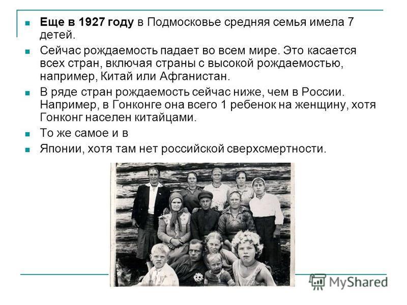 Еще в 1927 году в Подмосковье сердняя семья имела 7 детей. Сейчас рождаемость падает во всем мире. Это касается всех стран, включая страны с высокой рождаемостью, например, Китай или Афганистан. В ряде стран рождаемость сейчас ниже, чем в России. Нап