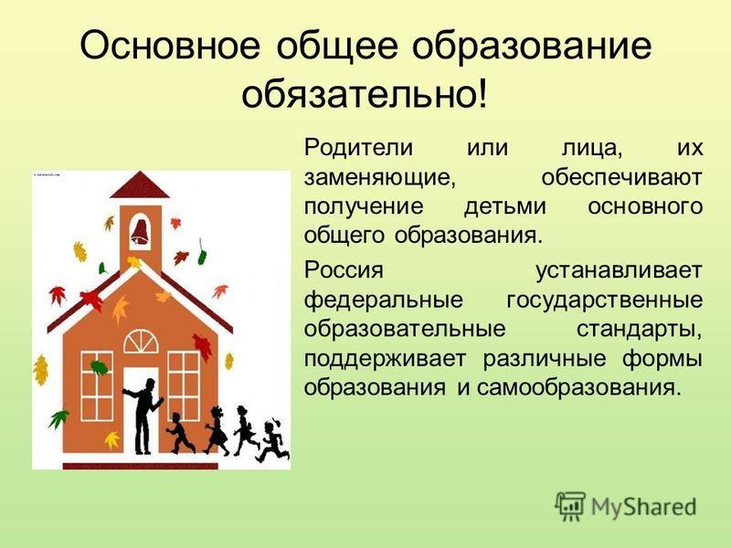 Основное общее образование обязательно! Родители или лица, их заменяющие, обеспечивают получение детьми основного общего образования. Россия устанавливает федеральные государственные образовательные стандарты, поддерживает различные формы образования