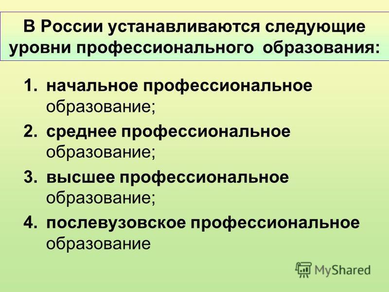 В России устанавливаются следующие уровни профессионального образования: 1. начальное профессиональное образование; 2. среднее профессиональное образование; 3. высшее профессиональное образование; 4. послевузовское профессиональное образование
