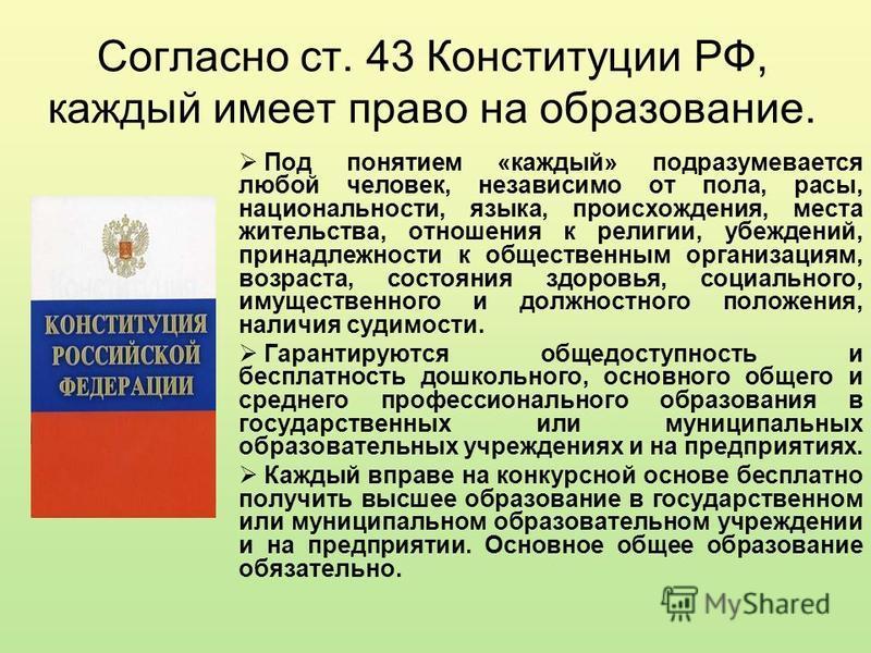Согласно ст. 43 Конституции РФ, каждый имеет право на образование. Под понятием «каждый» подразумевается любой человек, независимо от пола, расы, национальности, языка, происхождения, места жительства, отношения к религии, убеждений, принадлежности к