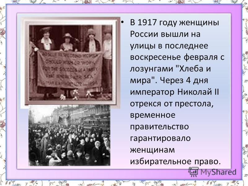 В 1917 году женщины России вышли на улицы в последнее воскресенье февраля с лозунгами Хлеба и мира. Через 4 дня император Николай II отрекся от престола, временное правительство гарантировало женщинам избирательное право.
