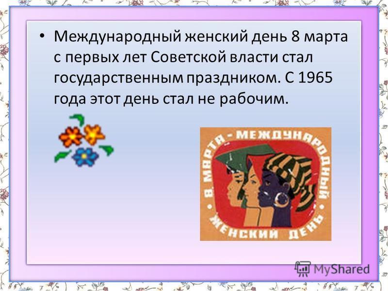 Международный женский день 8 марта с первых лет Советской власти стал государственным праздником. С 1965 года этот день стал не рабочим.