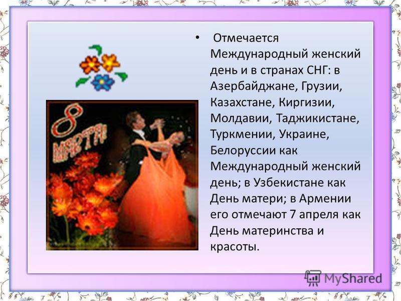 Отмечается Международный женский день и в странах СНГ: в Азербайджане, Грузии, Казахстане, Киргизии, Молдавии, Таджикистане, Туркмении, Украине, Белоруссии как Международный женский день; в Узбекистане как День матери; в Армении его отмечают 7 апреля