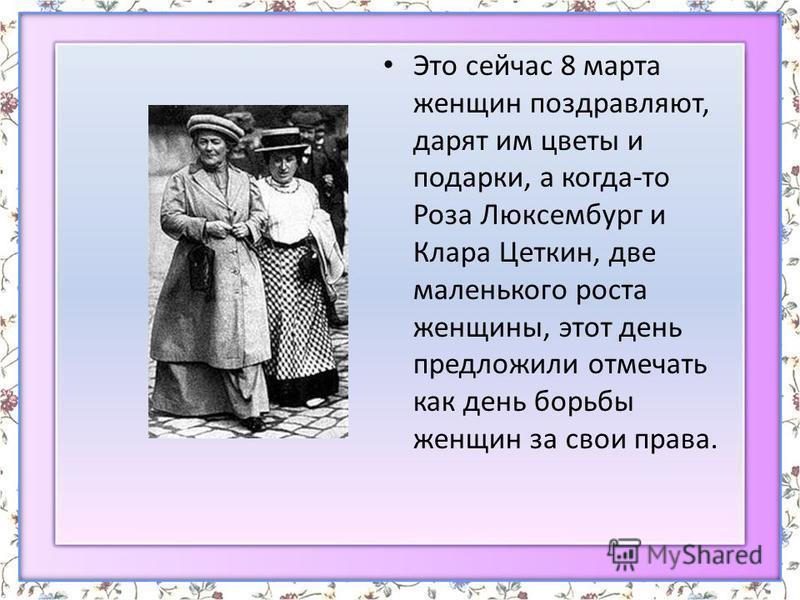 Это сейчас 8 марта женщин поздравляют, дарят им цветы и подарки, а когда-то Роза Люксембург и Клара Цеткин, две маленького роста женщины, этот день предложили отмечать как день борьбы женщин за свои права.