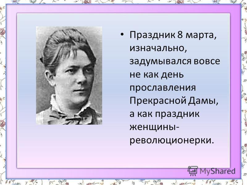 Праздник 8 марта, изначально, задумывался вовсе не как день прославления Прекрасной Дамы, а как праздник женщины- революционерки.