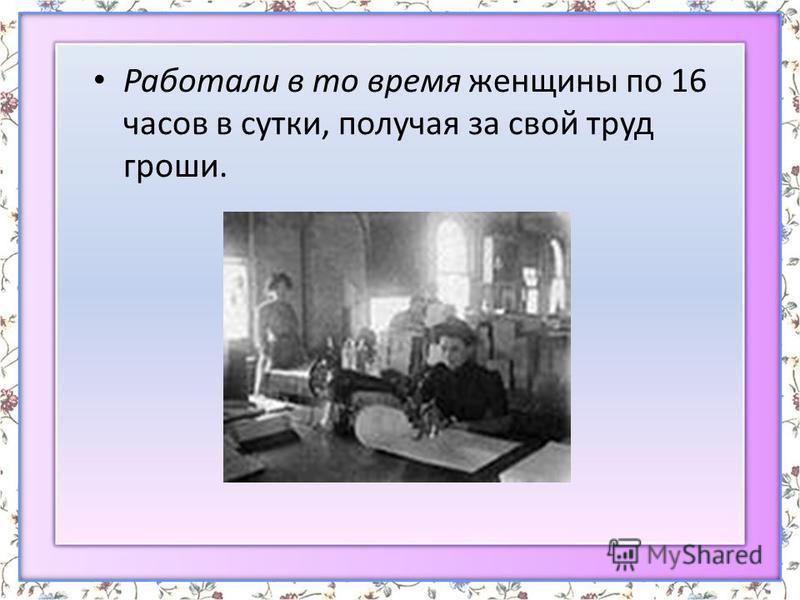 Работали в то время женщины по 16 часов в сутки, получая за свой труд гроши.