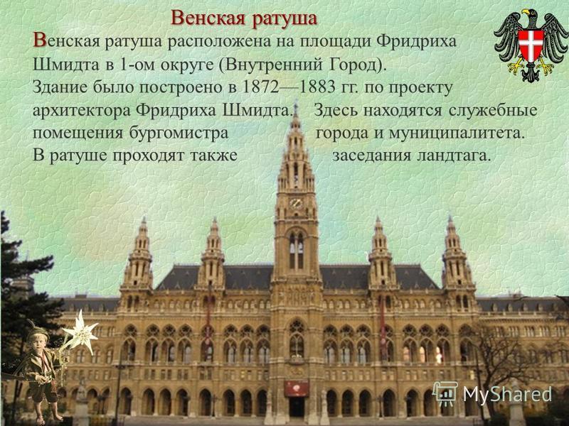 Венская ратуша В В енская ратуша расположена на площади Фридриха Шмидта в 1-ом округе (Внутренний Город). Здание было построено в 18721883 гг. по проекту архитектора Фридриха Шмидта. Здесь находятся служебные помещения бургомистра города и муниципали