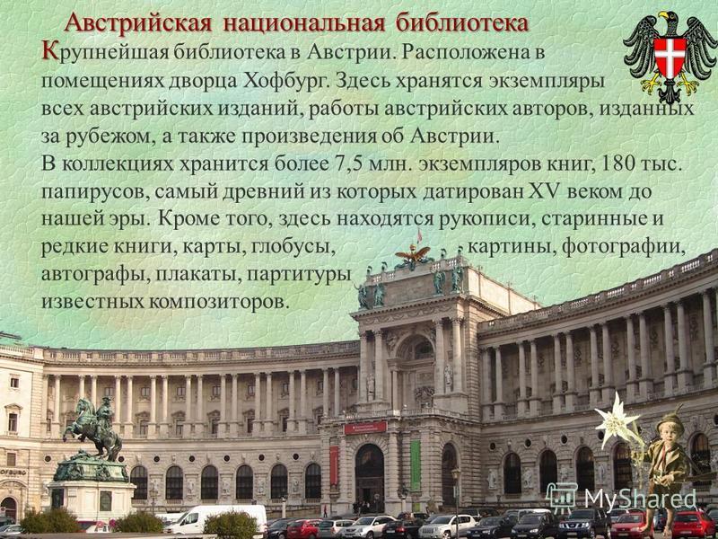 К К рупнейшая библиотека в Австрии. Расположена в помещениях дворца Хофбург. Здесь хранятся экземпляры всех австрийских изданий, работы австрийских авторов, изданных за рубежом, а также произведения об Австрии. В коллекциях хранится более 7,5 млн. эк