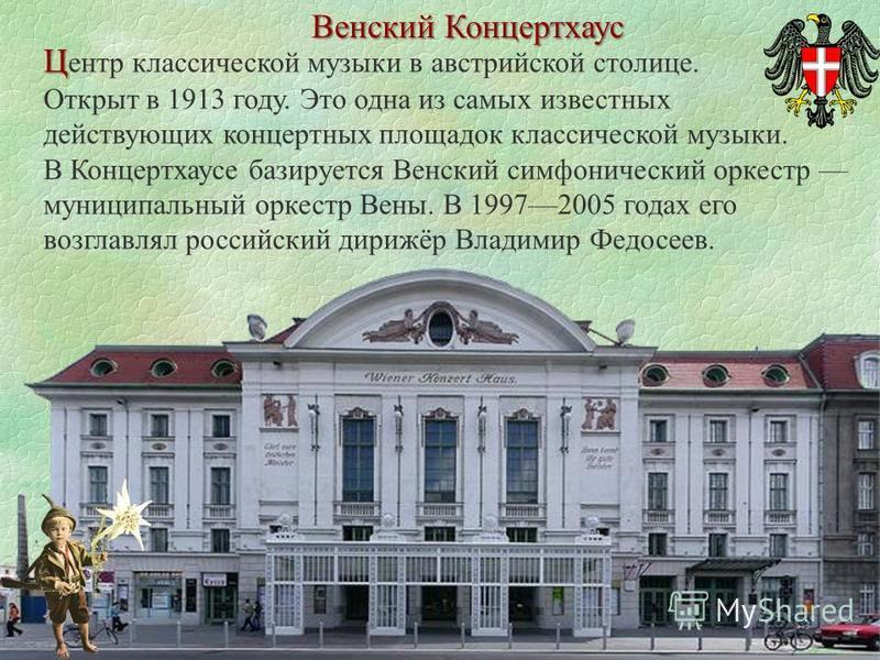 Венский Концертхаус Ц Ц ентр классической музыки в австрийской столице. Открыт в 1913 году. Это одна из самых известных действующих концертных площадок классической музыки. В Концертхаусе базируется Венский симфонический оркестр муниципальный оркестр