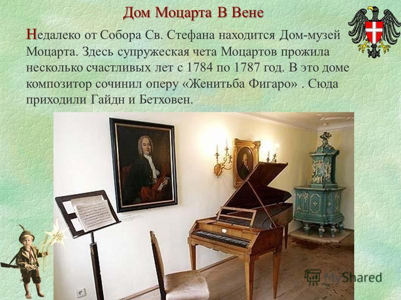 Дом Моцарта В Вене Н Н едалеко от Собора Св. Стефана находится Дом-музей Моцарта. Здесь супружеская чета Моцартов прожила несколько счастливых лет с 1784 по 1787 год. В это доме композитор сочинил оперу «Женитьба Фигаро». Сюда приходили Гайдн и Бетхо