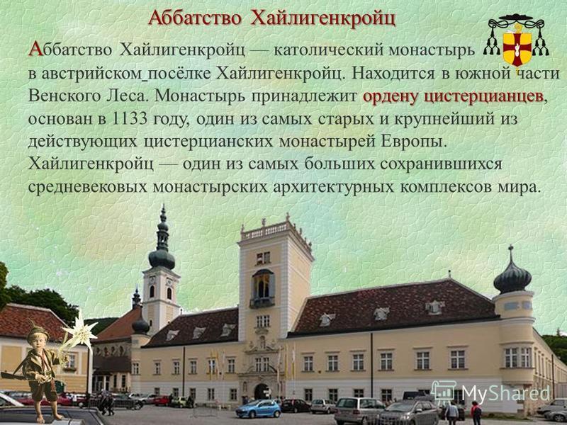 Аббатство Хайлигенкройц А А ббатство Хайлигенкройц католический монастырь ордену цистерцианцев в австрийском посёлке Хайлигенкройц. Находится в южной части Венского Леса. Монастырь принадлежит ордену цистерцианцев, основан в 1133 году, один из самых