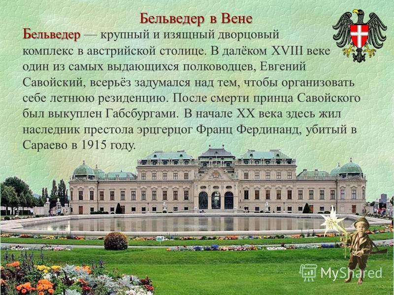 Бельведер в Вене Б ельведер Б ельведер крупный и изящный дворцовый комплекс в австрийской столице. В далёком XVIII веке один из самых выдающихся полководцев, Евгений Савойский, всерьёз задумался над тем, чтобы организовать себе летнюю резиденцию. Пос