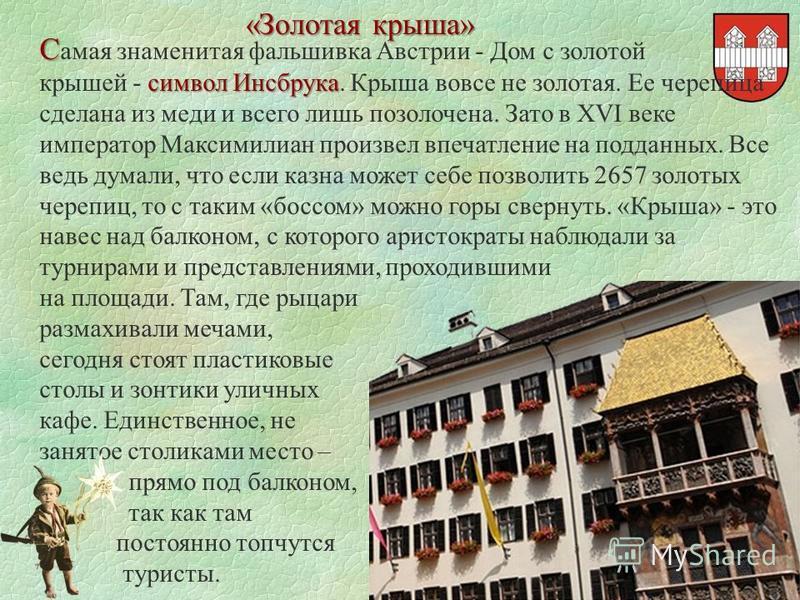 «Золотая крыша» С С амая знаменитая фальшивка Австрии - Дом с золотой символ Инсбрука крышей - символ Инсбрука. Крыша вовсе не золотая. Ее черепица сделана из меди и всего лишь позолочена. Зато в XVI веке император Максимилиан произвел впечатление на