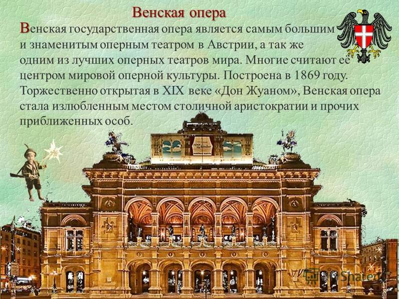 Венская опера В В енская государственная опера является самым большим и знаменитым оперным театром в Австрии, а так же одним из лучших оперных театров мира. Многие считают её центром мировой оперной культуры. Построена в 1869 году. Торжественно откры