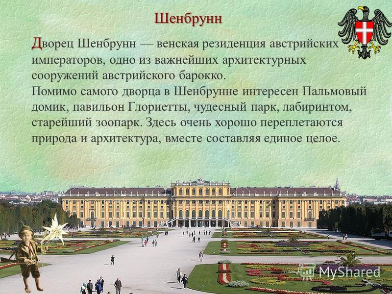 Шенбрунн Д Д ворец Шенбрунн венская резиденция австрийских императоров, одно из важнейших архитектурных сооружений австрийского барокко. Помимо самого дворца в Шенбрунне интересен Пальмовый домик, павильон Глориетты, чудесный парк, лабиринтом, старей