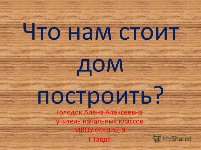 Что нам стоит дом построить? Голодок Алёна Алексеевна учитель начальных классов МКОУ СОШ 9 Г.Тавда