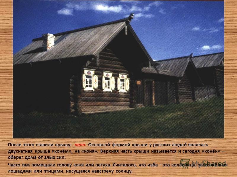 После этого ставили крышу- чело. Основной формой крыши у русских людей являлась двускатная крыша «конём», на «коня». Верхняя часть крыши называется и сегодня «конёк» – оберег дома от злых сил. Часто там помещали голову коня или петуха. Считалось, что