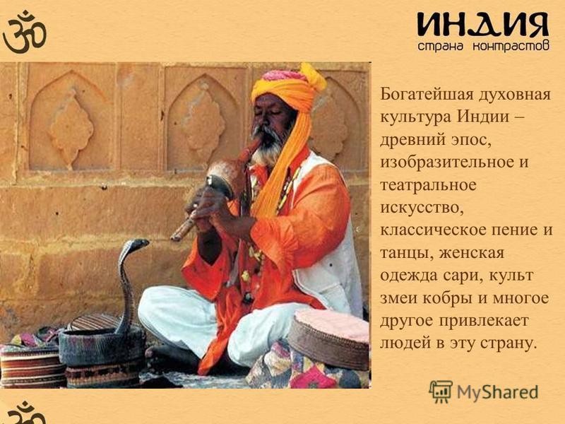 Богатейшая духовная культура Индии – древний эпос, изобразительное и театральное искусство, классическое пение и танцы, женская одежда сари, культ змеи кобры и многое другое привлекает людей в эту страну.