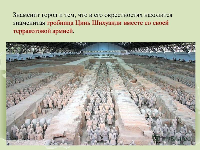 гробница Цинь Шихуанди вместе со своей терракотовой армией Знаменит город и тем, что в его окрестностях находится знаменитая гробница Цинь Шихуанди вместе со своей терракотовой армией.