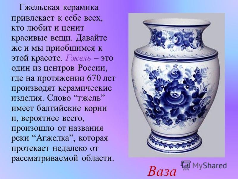 Гжельская керамика привлекает к себе всех, кто любит и ценит красивые вещи. Давайте же и мы приобщимся к этой красоте. Гжель – это один из центров России, где на протяжении 670 лет производят керамические изделия. Слово гжель имеет балтийские корни и
