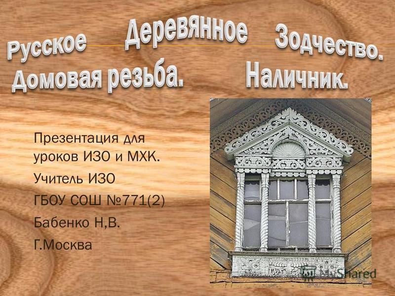 Презентация для уроков ИЗО и МХК. Учитель ИЗО ГБОУ СОШ 771(2) Бабенко Н,В. Г.Москва