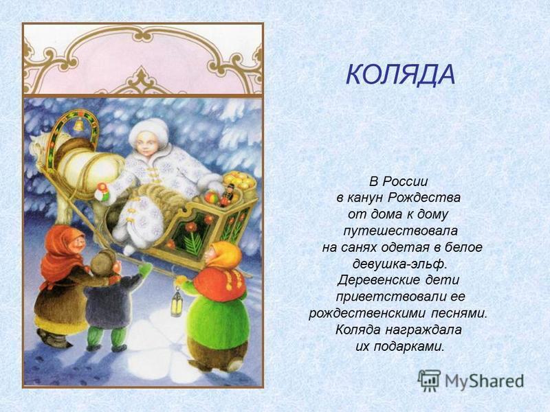 КОЛЯДА В России в канун Рождества от дома к дому путешествовала на санях одетая в белое девушка-эльф. Деревенские дети приветствовали ее рождественскими песнями. Коляда награждала их подарками.
