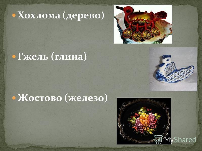 Хохлома (дерево) Гжель (глина) Жостово (железо)