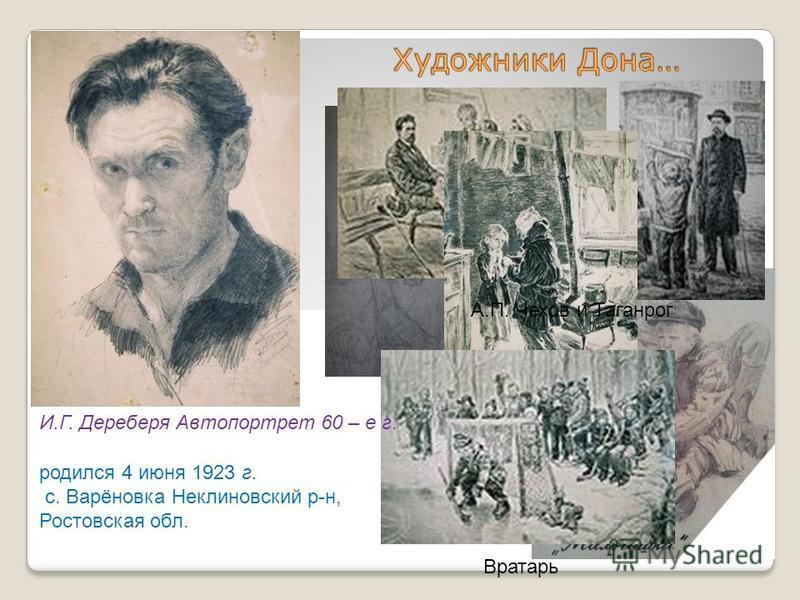 родился 4 июня 1923 г. с. Варёновка Неклиновский р-н, Ростовская обл. А.П. Чехов и Таганрог Одни Вратарь И.Г. Дереберя Автопортрет 60 – е г.