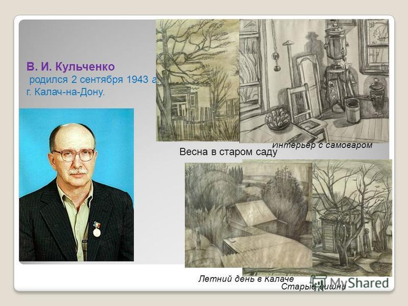 Интерьер с самоваром Старые вишни Летний день в Калаче Весна в старом саду В. И. Кульченко родился 2 сентября 1943 г. г. Калач-на-Дону.