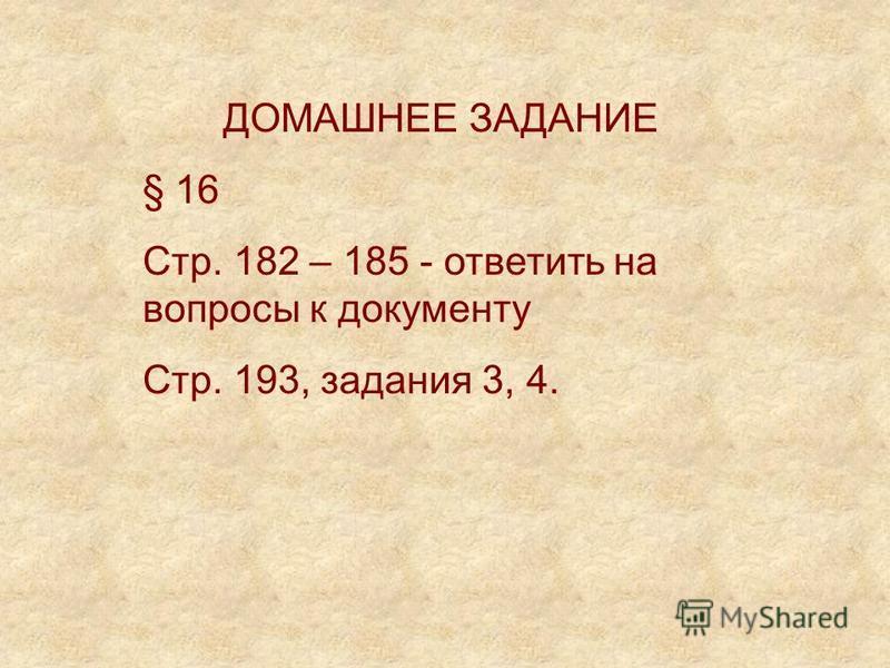 ДОМАШНЕЕ ЗАДАНИЕ § 16 Стр. 182 – 185 - ответить на вопросы к документу Стр. 193, задания 3, 4.